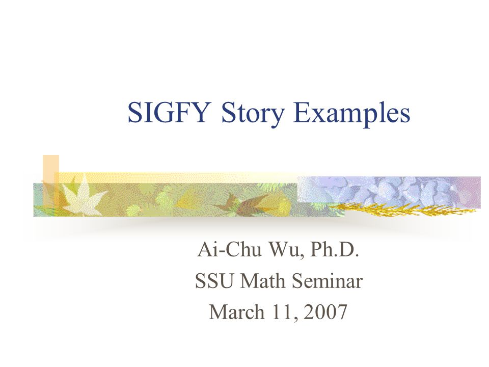 SIGFY Story Examples Ai-Chu Wu, Ph.D. SSU Math Seminar March 11, 2007