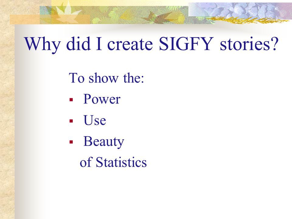 Why did I create SIGFY stories To show the:  Power  Use  Beauty of Statistics