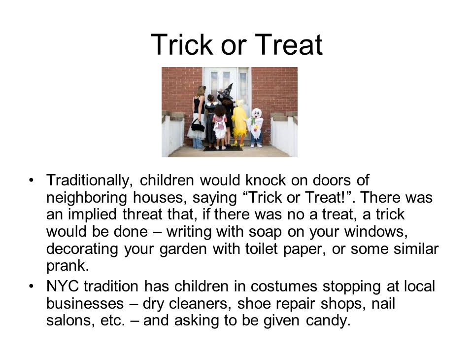 "Trick or Treat Traditionally, children would knock on doors of neighboring houses, saying ""Trick or Treat!"". There was an implied threat that, if ther"