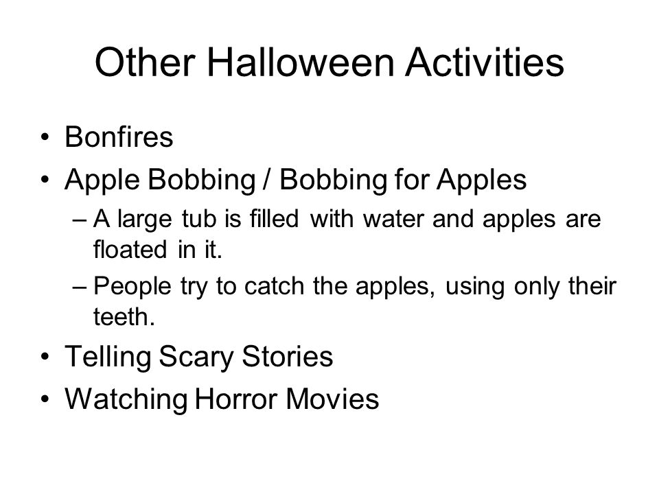 Other Halloween Activities Bonfires Apple Bobbing / Bobbing for Apples –A large tub is filled with water and apples are floated in it. –People try to