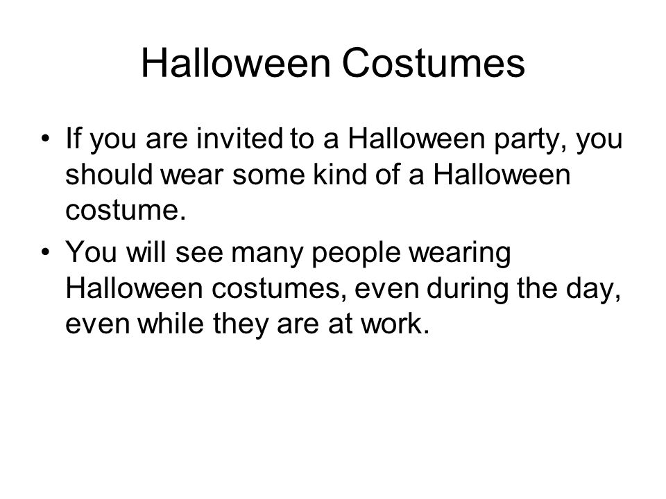 Halloween Costumes If you are invited to a Halloween party, you should wear some kind of a Halloween costume. You will see many people wearing Hallowe