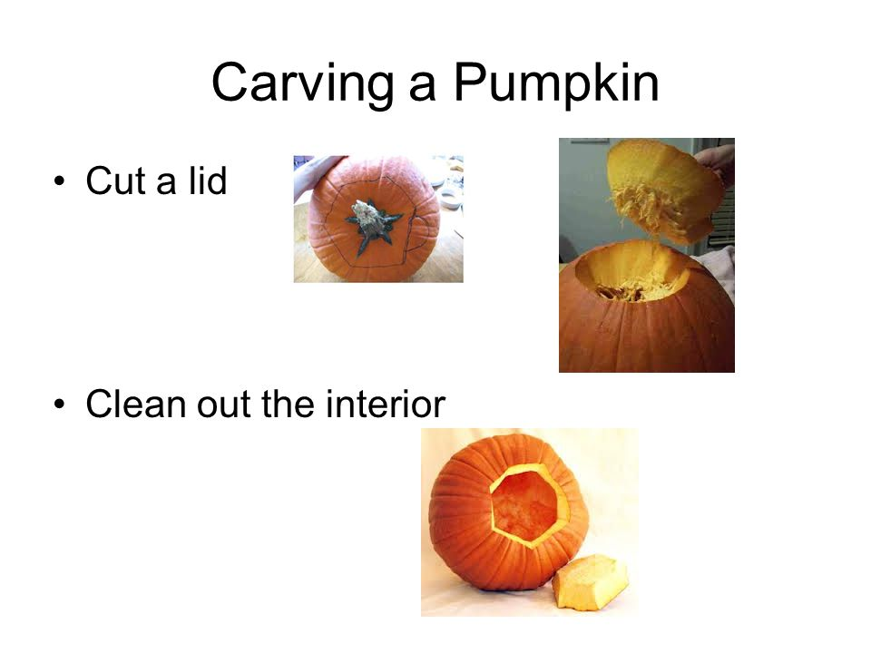 Carving a Pumpkin Cut a lid Clean out the interior