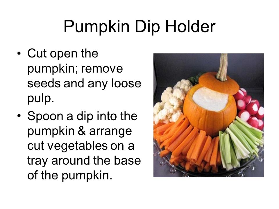 Pumpkin Dip Holder Cut open the pumpkin; remove seeds and any loose pulp. Spoon a dip into the pumpkin & arrange cut vegetables on a tray around the b