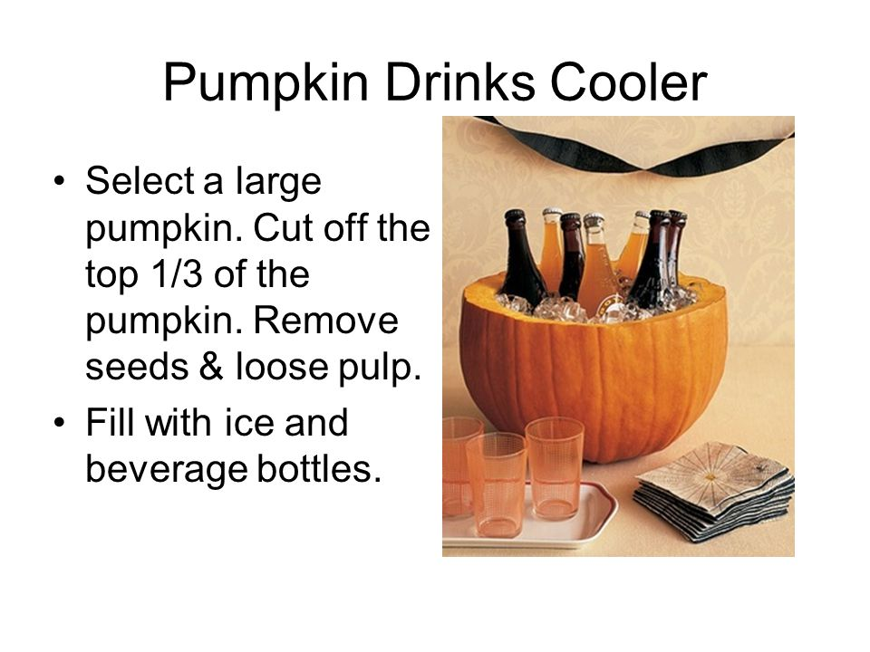 Pumpkin Drinks Cooler Select a large pumpkin. Cut off the top 1/3 of the pumpkin. Remove seeds & loose pulp. Fill with ice and beverage bottles.