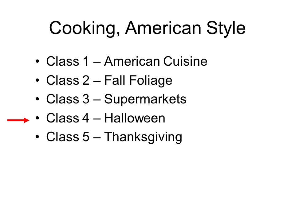 Cooking, American Style Class 1 – American Cuisine Class 2 – Fall Foliage Class 3 – Supermarkets Class 4 – Halloween Class 5 – Thanksgiving