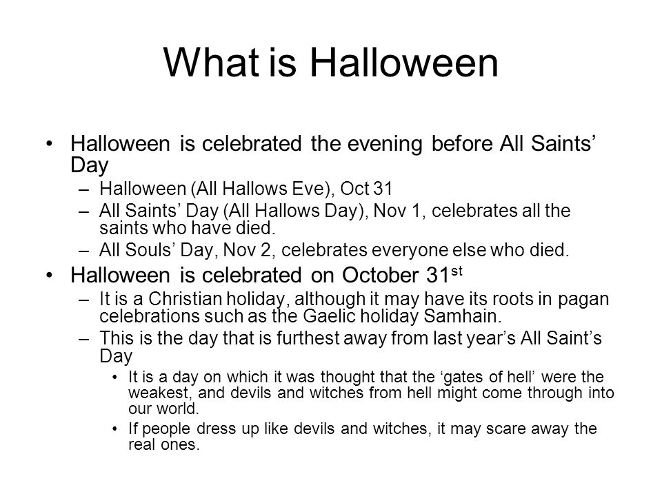 What is Halloween Halloween is celebrated the evening before All Saints' Day –Halloween (All Hallows Eve), Oct 31 –All Saints' Day (All Hallows Day),