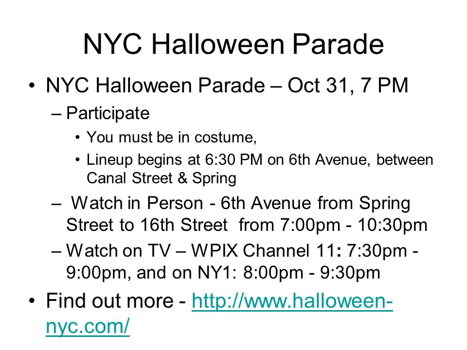 NYC Halloween Parade NYC Halloween Parade – Oct 31, 7 PM –Participate You must be in costume, Lineup begins at 6:30 PM on 6th Avenue, between Canal St