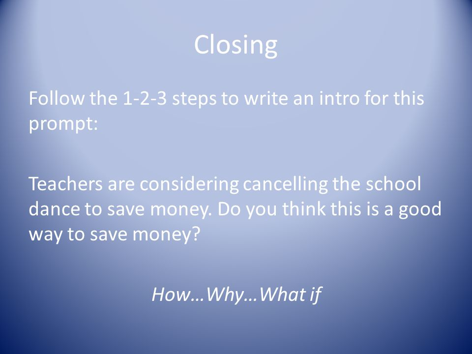 Closing Follow the 1-2-3 steps to write an intro for this prompt: Teachers are considering cancelling the school dance to save money.