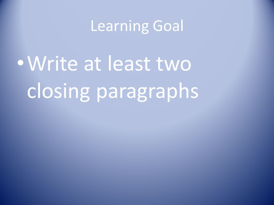 Learning Goal Write at least two closing paragraphs