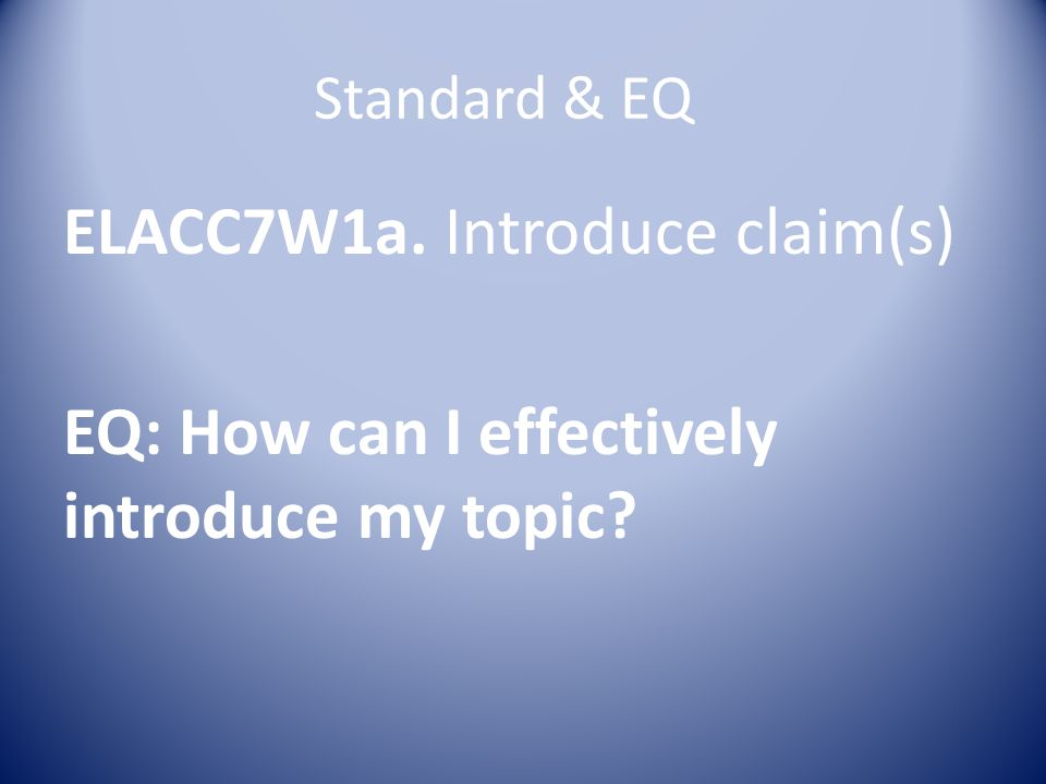 Standard & EQ ELACC7W1a. Introduce claim(s) EQ: How can I effectively introduce my topic