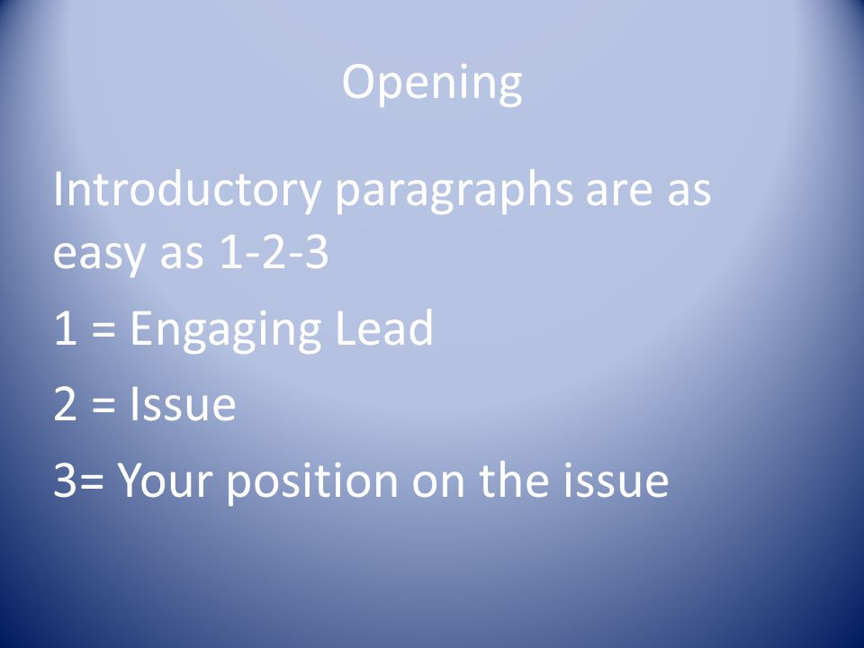 Opening Introductory paragraphs are as easy as 1-2-3 1 = Engaging Lead 2 = Issue 3= Your position on the issue