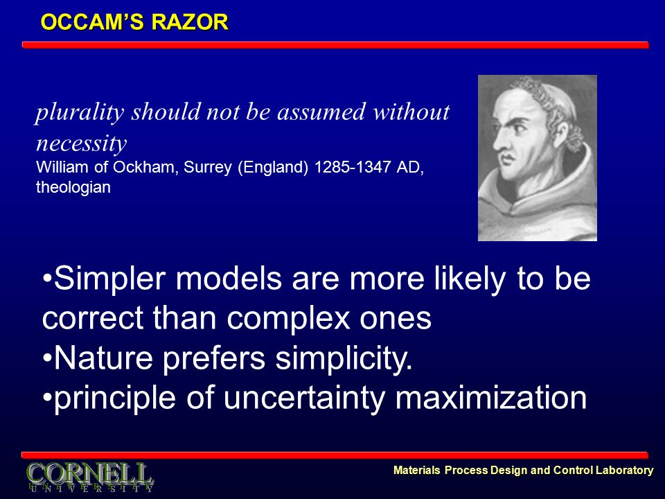 Materials Process Design and Control Laboratory OCCAM'S RAZOR plurality should not be assumed without necessity William of Ockham, Surrey (England) 1285-1347 AD, theologian Simpler models are more likely to be correct than complex ones Nature prefers simplicity.