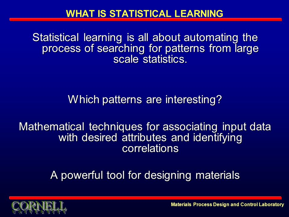 Materials Process Design and Control Laboratory WHAT IS STATISTICAL LEARNING Statistical learning is all about automating the process of searching for patterns from large scale statistics.