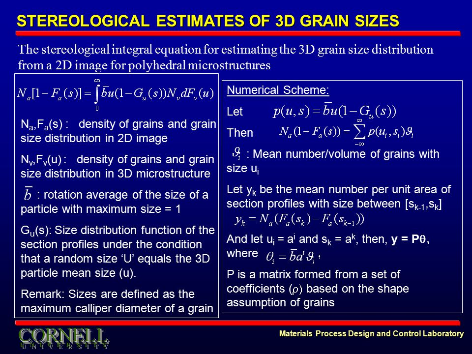 Materials Process Design and Control Laboratory STEREOLOGICAL ESTIMATES OF 3D GRAIN SIZES The stereological integral equation for estimating the 3D grain size distribution from a 2D image for polyhedral microstructures N a,F a (s) : density of grains and grain size distribution in 2D image N v,F v (u) : density of grains and grain size distribution in 3D microstructure : rotation average of the size of a particle with maximum size = 1 G u (s): Size distribution function of the section profiles under the condition that a random size 'U' equals the 3D particle mean size (u).