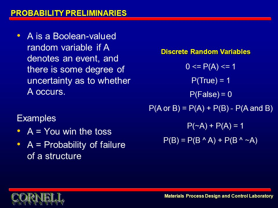 Materials Process Design and Control Laboratory PROBABILITY PRELIMINARIES A is a Boolean-valued random variable if A denotes an event, and there is some degree of uncertainty as to whether A occurs.