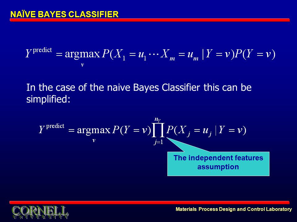 Materials Process Design and Control Laboratory NAÏVE BAYES CLASSIFIER In the case of the naive Bayes Classifier this can be simplified: The independent features assumption