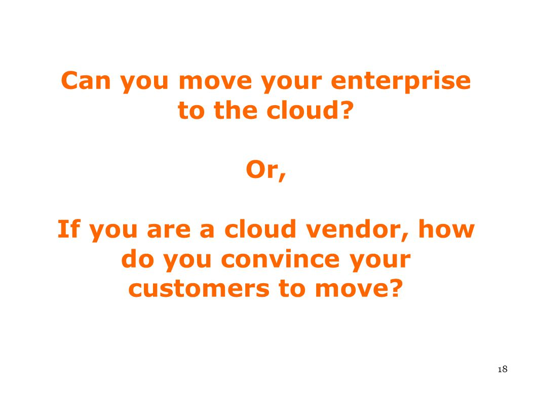 Can you move your enterprise to the cloud? Or, If you are a cloud vendor, how do you convince your customers to move? 18