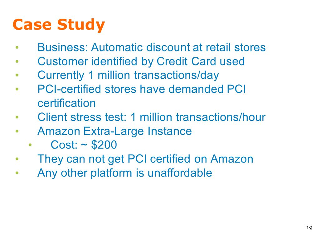 Case Study Business: Automatic discount at retail stores Customer identified by Credit Card used Currently 1 million transactions/day PCI-certified st