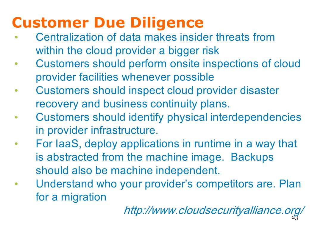Customer Due Diligence Centralization of data makes insider threats from within the cloud provider a bigger risk Customers should perform onsite inspe