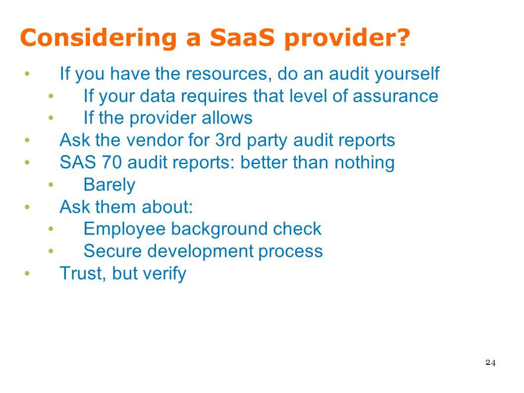 Considering a SaaS provider? 24 If you have the resources, do an audit yourself If your data requires that level of assurance If the provider allows A
