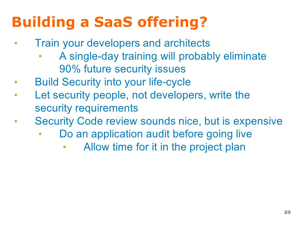 Building a SaaS offering? 29 Train your developers and architects A single-day training will probably eliminate 90% future security issues Build Secur