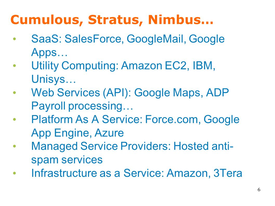Cumulous, Stratus, Nimbus… SaaS: SalesForce, GoogleMail, Google Apps… Utility Computing: Amazon EC2, IBM, Unisys… Web Services (API): Google Maps, ADP