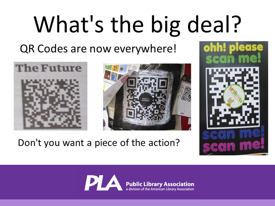 What s the big deal? QR Codes are now everywhere! Don t you want a piece of the action?