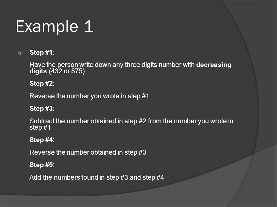 Example 2  Step #1: Have the person write down any three digits number with decreasing digits: 752 Step #2: Reverse the number you wrote in step #1: 257 Step #3: Subtract the number obtained in step #2 from the number you wrote in step #1: 752 - 257 = 495 Step #4: Reverse the number obtained in step #3: 594 Step #5: Add the numbers found in step #3 and step #4: 495 + 594 = 1089