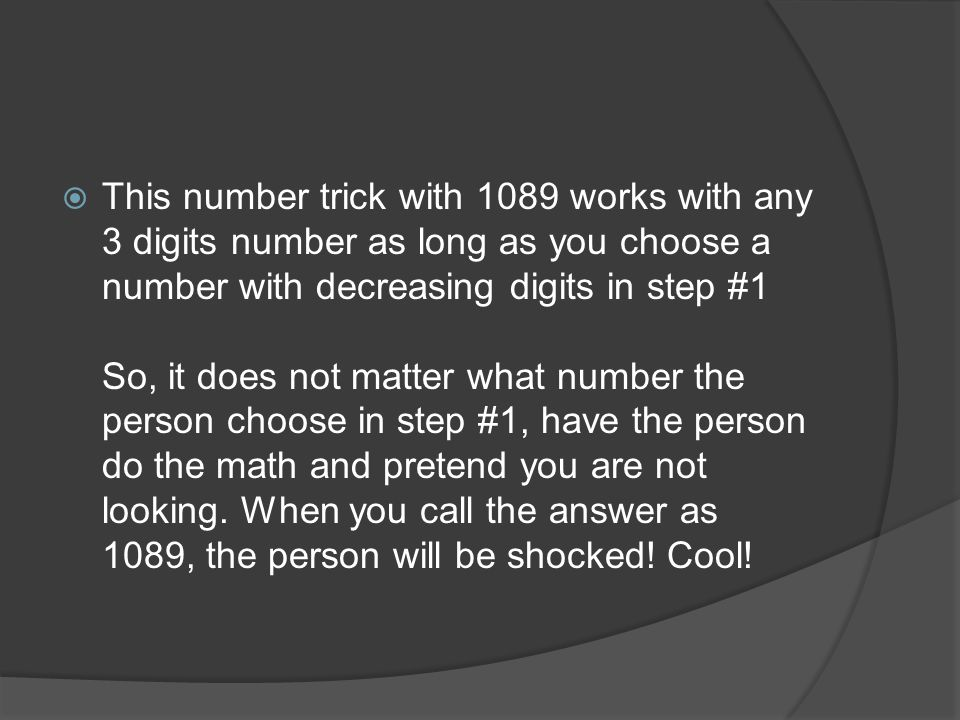  This number trick with 1089 works with any 3 digits number as long as you choose a number with decreasing digits in step #1 So, it does not matter what number the person choose in step #1, have the person do the math and pretend you are not looking.