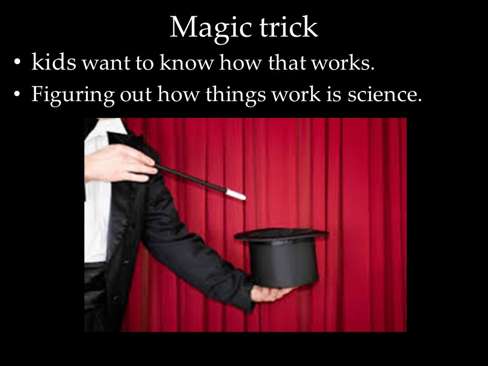 Magic trick kids want to know how that works. Figuring out how things work is science.