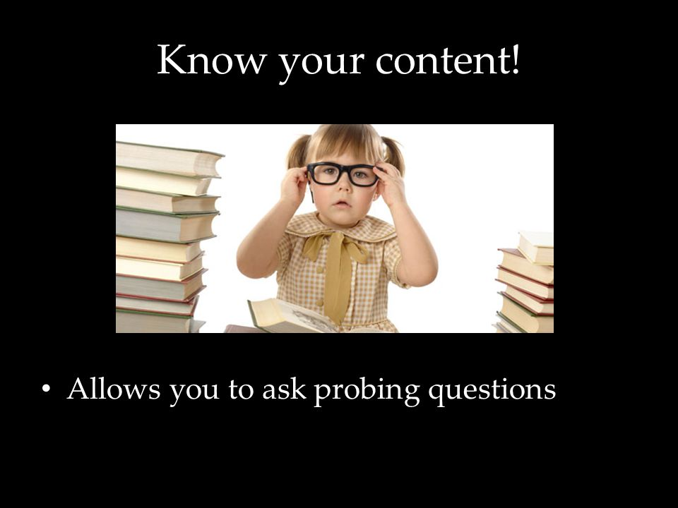 Know your content! Allows you to ask probing questions