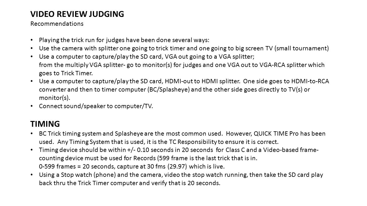 VIDEO REVIEW JUDGING Recommendations Playing the trick run for judges have been done several ways: Use the camera with splitter one going to trick timer and one going to big screen TV (small tournament) Use a computer to capture/play the SD card, VGA out going to a VGA splitter; from the multiply VGA splitter- go to monitor(s) for judges and one VGA out to VGA-RCA splitter which goes to Trick Timer.