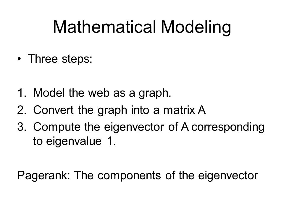 Mathematical Modeling Three steps: 1.Model the web as a graph. 2.Convert the graph into a matrix A 3.Compute the eigenvector of A corresponding to eig