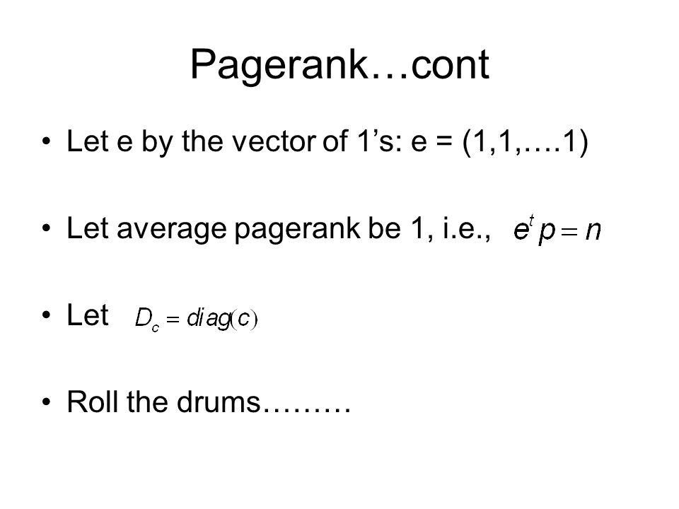 Pagerank…cont Let e by the vector of 1's: e = (1,1,….1) Let average pagerank be 1, i.e., Let Roll the drums………