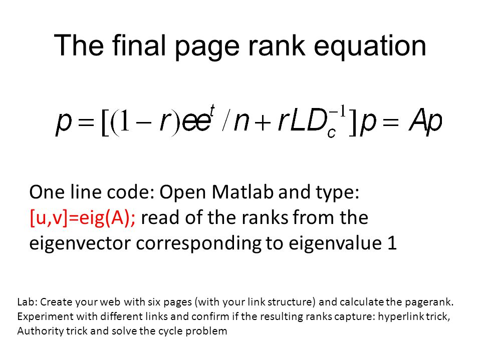 The final page rank equation One line code: Open Matlab and type: [u,v]=eig(A); read of the ranks from the eigenvector corresponding to eigenvalue 1 Lab: Create your web with six pages (with your link structure) and calculate the pagerank.