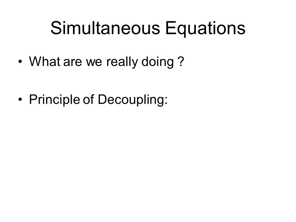 Simultaneous Equations What are we really doing ? Principle of Decoupling: