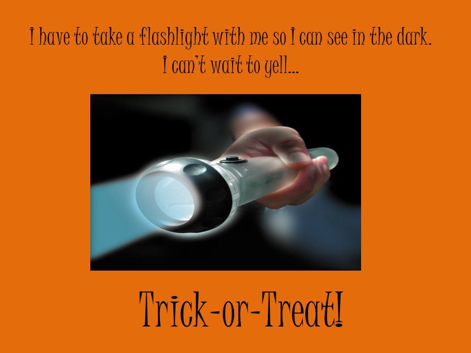 I have to take a flashlight with me so I can see in the dark. I can't wait to yell… Trick-or-Treat!