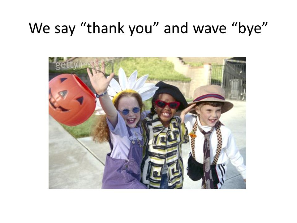 We say thank you and wave bye