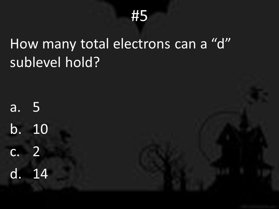 #5 How many total electrons can a d sublevel hold? a.5 b.10 c.2 d.14