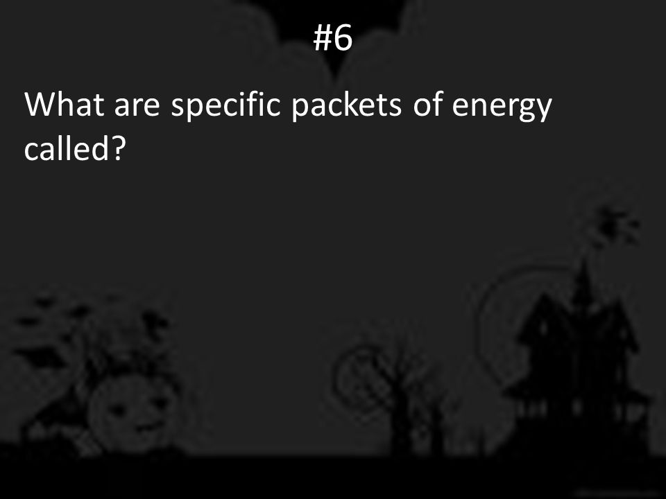 #6 What are specific packets of energy called?