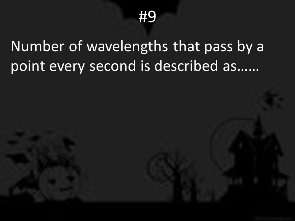 #9 Number of wavelengths that pass by a point every second is described as……