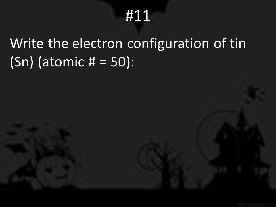 #11 Write the electron configuration of tin (Sn) (atomic # = 50):
