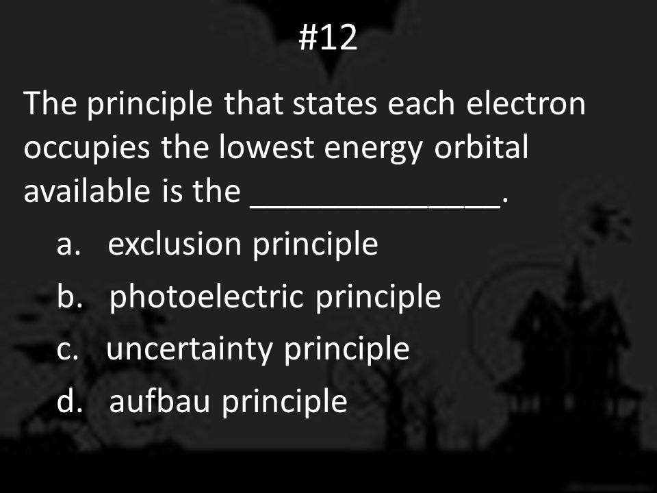 #12 The principle that states each electron occupies the lowest energy orbital available is the ______________.