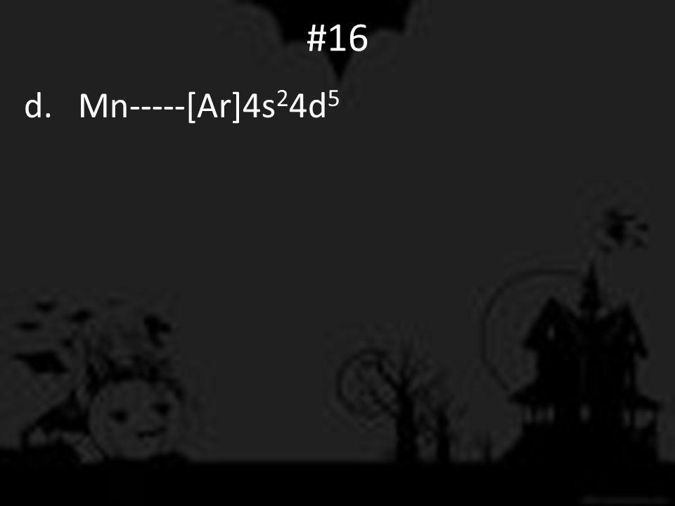 #16 d. Mn-----[Ar]4s 2 4d 5