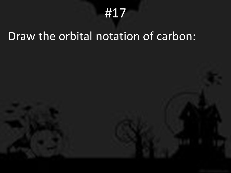 #17 Draw the orbital notation of carbon: