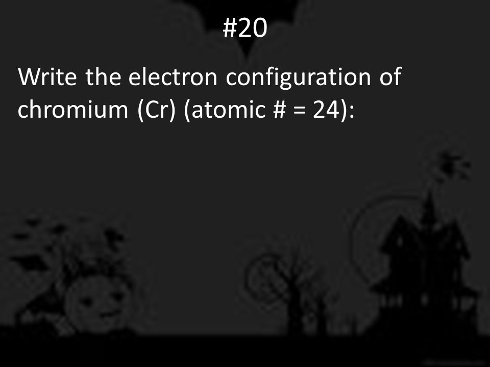 #20 Write the electron configuration of chromium (Cr) (atomic # = 24):