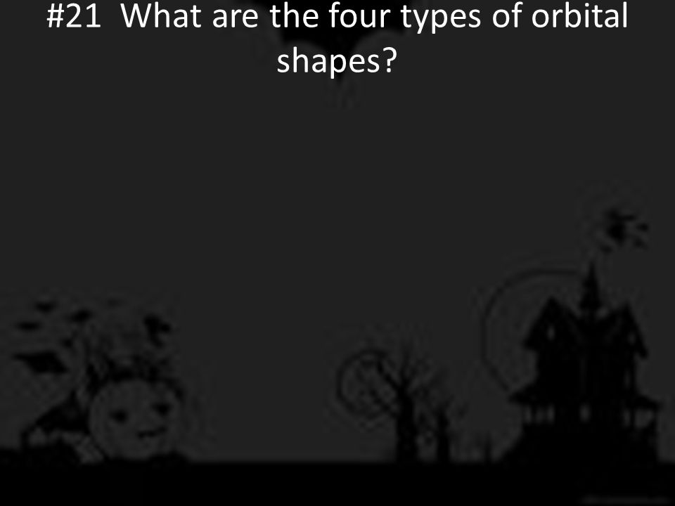 #21 What are the four types of orbital shapes?