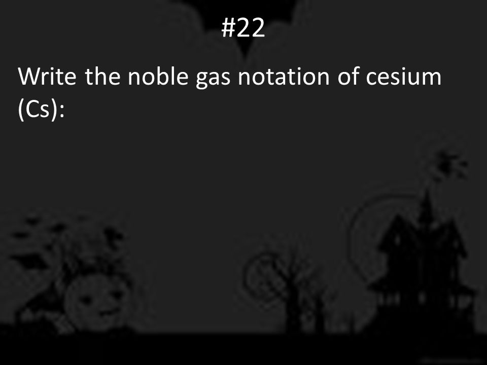 #22 Write the noble gas notation of cesium (Cs):