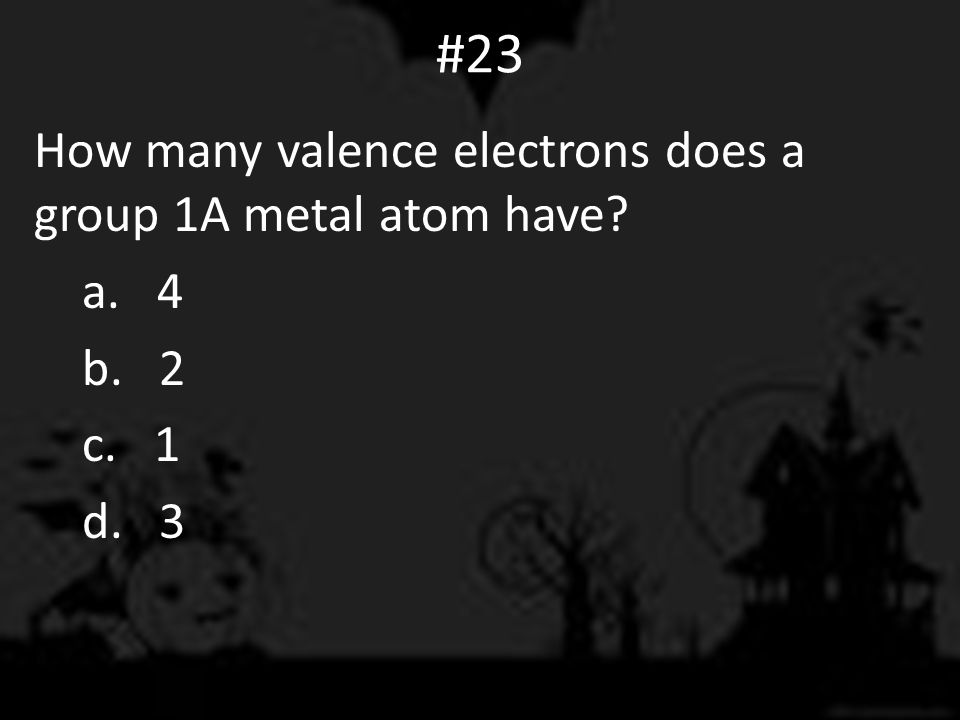 #23 How many valence electrons does a group 1A metal atom have? a. 4 b. 2 c. 1 d. 3