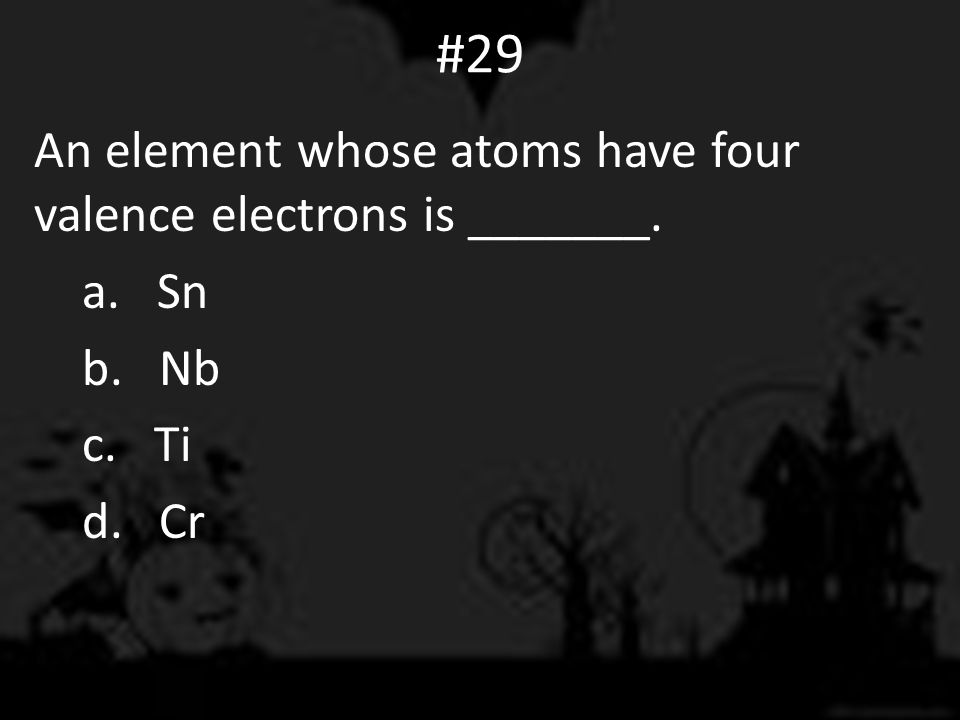 #29 An element whose atoms have four valence electrons is _______. a. Sn b. Nb c. Ti d. Cr